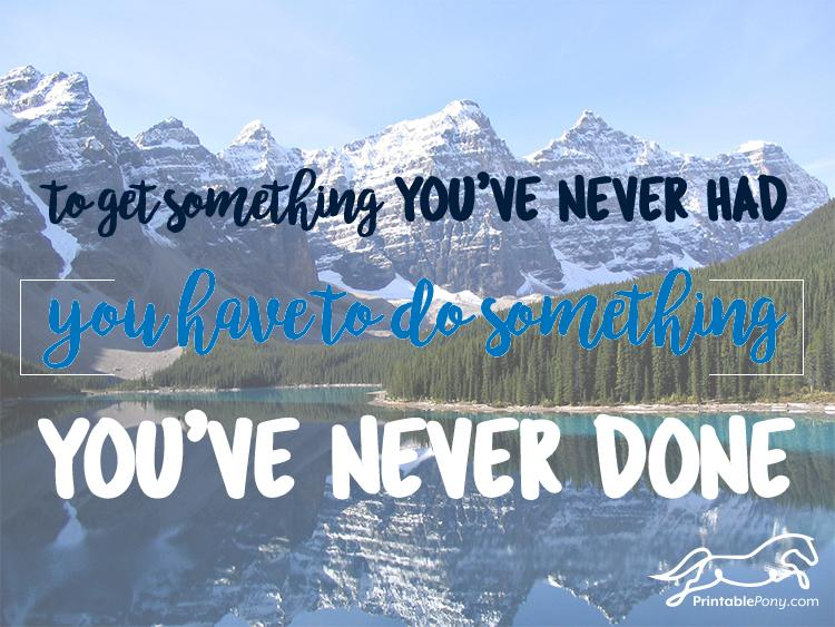 to get something youve never had you have to do something youve never done